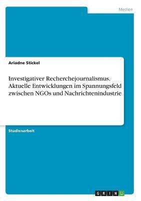 Investigativer Recherchejournalismus. Aktuelle Entwicklungen im Spannungsfeld zwischen NGOs und Nachrichtenindustrie