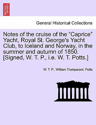 "Notes of the cruise of the ""Caprice"" Yacht, Royal St. George's Yacht Club, to Iceland and Norway, in the summer and autumn of 1850. [Signed, W. T. P., i.e. W. T. Potts.]"