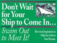 Don't Wait for Your Ship to Come In...Swim Out to Meet It!