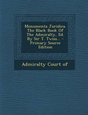 Monumenta Juridica. the Black Book of the Admiralty, Ed. by Sir T. Twiss...
