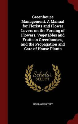 Greenhouse Management. a Manual for Florists and Flower Lovers on the Forcing of Flowers, Vegetables and Fruits in Greenhouses, and the Propagation and Care of House Plants