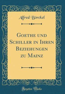 Goethe und Schiller in Ihren Beziehungen zu Mainz (Classic Reprint)