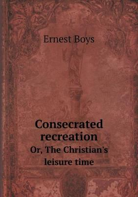 Consecrated Recreation Or, the Christian's Leisure Time