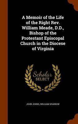 A Memoir of the Life of the Right REV. William Meade, D.D, Bishop of the Protestant Episcopal Church in the Diocese of Virginia