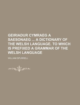 Geiriadur Cymraeg a Saesonaeg a Dictionary of the Welsh Language. to Which Is Prefixed a Grammar of the Welsh Language
