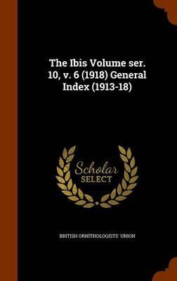 The Ibis Volume Ser. 10, V. 6 (1918) General Index (1913-18)
