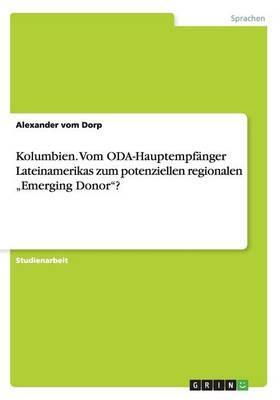 """Kolumbien. Vom ODA-Hauptempfänger Lateinamerikas zum potenziellen regionalen """"Emerging Donor""""?"""
