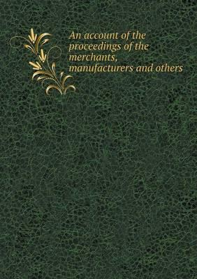 An Account of the Proceedings of the Merchants, Manufacturers and Others