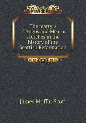 The Martyrs of Angus and Mearns Sketches in the History of the Scottish Reformation