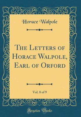 The Letters of Horace Walpole, Earl of Orford, Vol. 8 of 9 (Classic Reprint)