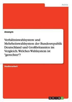 """Verhältniswahlsystem und Mehrheitswahlsystem der Bundesrepublik Deutschland und Großbritannien im Vergleich. Welches Wahlsystem ist """"gerechter""""?"""