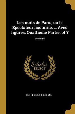 Les Nuits de Paris, Ou Le Spectateur Nocturne. ... Avec Figures. Quattième Partie. of 7; Volume 4