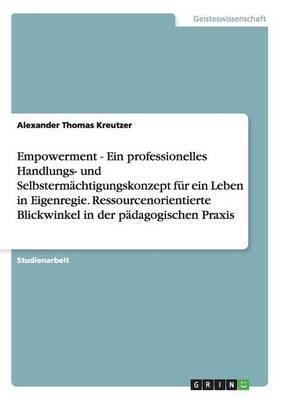 Empowerment - Ein professionelles Handlungs- und Selbstermächtigungskonzept für ein Leben in Eigenregie. Ressourcenorientierte Blickwinkel in der pädagogischen Praxis