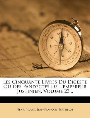 Les Cinquante Livres Du Digeste Ou Des Pandectes de L'Empereur Justinien, Volume 23.