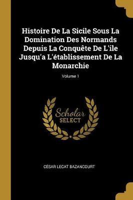 Histoire de la Sicile Sous La Domination Des Normands Depuis La Conquète de l'Ile Jusqu'a l'Établissement de la Monarchie; Volume 1