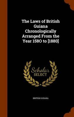 The Laws of British Guiana Chronologically Arranged from the Year 158o to [1880]