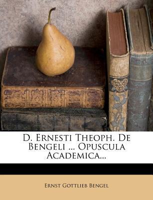 D. Ernesti Theoph. de Bengeli ... Opuscula Academica...