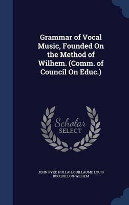 Grammar of Vocal Music, Founded on the Method of Wilhem. (Comm. of Council on Educ.)
