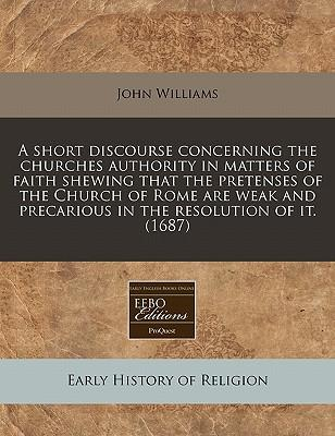 A Short Discourse Concerning the Churches Authority in Matters of Faith Shewing That the Pretenses of the Church of Rome Are Weak and Precarious in the Resolution of It. (1687)