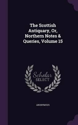 The Scottish Antiquary, Or, Northern Notes & Queries; Volume 15