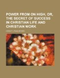 Power from on High, Or, the Secret of Success in Christian Life and Christian Work