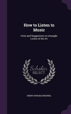 How to Listen to Music; Hints and Suggestions to Untaught Lovers of the Art
