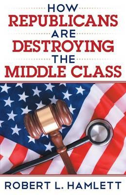 How Republicans Are Destroying the Middle Class
