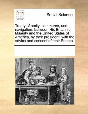 A Treaty of Amity, Commerce and Navigation, Between His Britannic Majesty and the United States of America. by Their President, with the Advice and Consent of Their Senate.