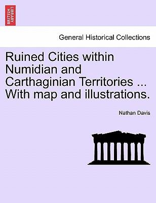 Ruined Cities within Numidian and Carthaginian Territories ... With map and illustrations