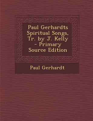 Paul Gerhardts Spiritual Songs, Tr. by J. Kelly