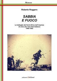 Sabbia e fuoco. Le battaglie del Nord Africa dall'impresa di Libia alla resa italo tedesca 1940-1943