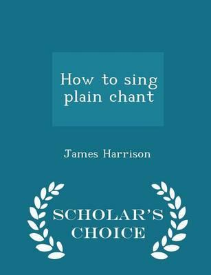 How to Sing Plain Chant - Scholar's Choice Edition