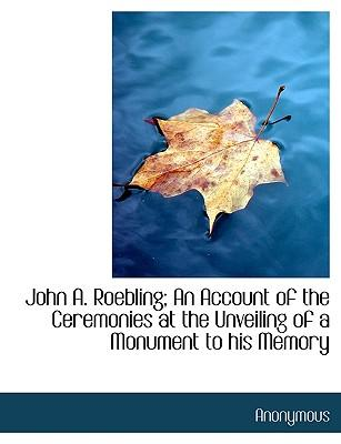 John A. Roebling; An Account of the Ceremonies at the Unveiling of a Monument to his Memory