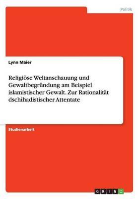 Religiöse Weltanschauung und Gewaltbegründung am Beispiel islamistischer Gewalt. Zur Rationalität dschihadistischer Attentate