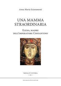 Una mamma straordinaria. Elena, madre dell'imperatore Costantino