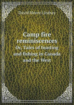 Camp Fire Reminiscences Or, Tales of Hunting and Fishing in Canada and the West
