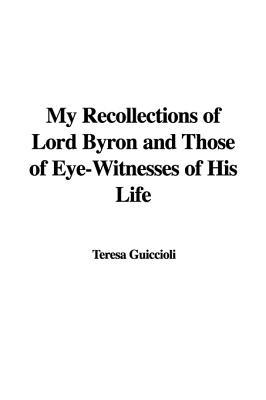 My Recollections of Lord Byron and Those of Eye-Witnesses of His Life