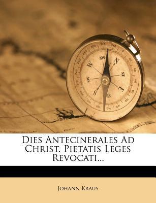 Dies Antecinerales Ad Christ. Pietatis Leges Revocati...