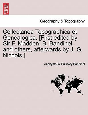 Collectanea Topographica et Genealogica. [First edited by Sir F. Madden, B. Bandinel, and others, afterwards by J. G. Nichols.] Vol. VI