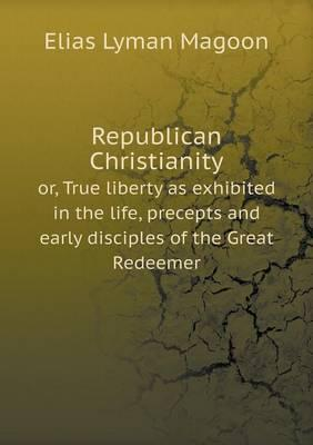 Republican Christianity Or, True Liberty as Exhibited in the Life, Precepts and Early Disciples of the Great Redeemer
