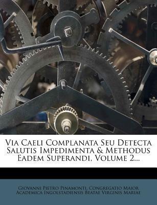 Via Caeli Complanata Seu Detecta Salutis Impedimenta & Methodus Eadem Superandi, Volume 2.