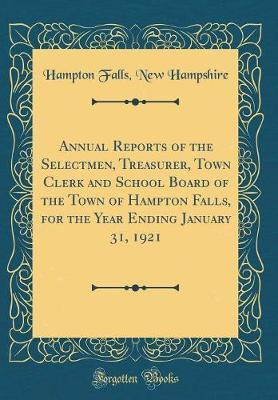 Annual Reports of the Selectmen, Treasurer, Town Clerk and School Board of the Town of Hampton Falls, for the Year Ending January 31, 1921 (Classic Reprint)