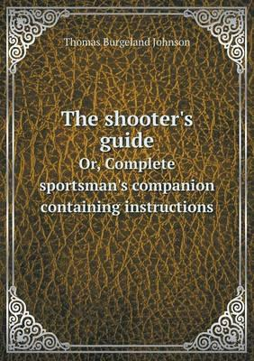 The Shooter's Guide Or, Complete Sportsman's Companion Containing Instructions