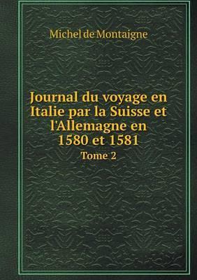 Journal Du Voyage En Italie Par La Suisse Et L'Allemagne En 1580 Et 1581 Tome 2