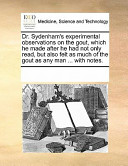 Dr. Sydenham's Experimental Observations on the Gout, which He Made After He Had Not Only Read, But Also Felt as Much of the Gout as Any Man ... with Notes
