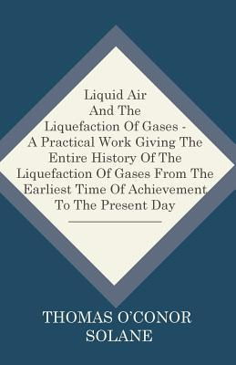 Liquid Air And The Liquefaction Of Gases - A Practical Work Giving The Entire History Of The Liquefaction Of Gases From The Earliest Time Of Achievement To The Present Day