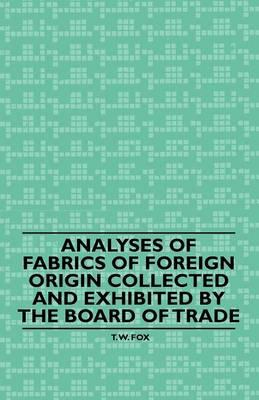 Analyses of Fabrics of Foreign Origin Collected and Exhibited by the Board of Trade