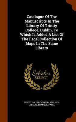 Catalogue of the Manuscripts in the Library of Trinity College, Dublin, to Which Is Added a List of the Fagel Collection of Maps in the Same Library