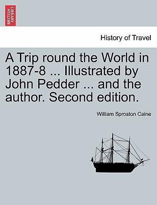 A Trip round the World in 1887-8 ... Illustrated by John Pedder ... and the author. Second edition