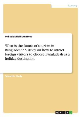 What is the future of tourism in Bangladesh? A study on how to attract foreign visitors to choose Bangladesh as a holiday destination